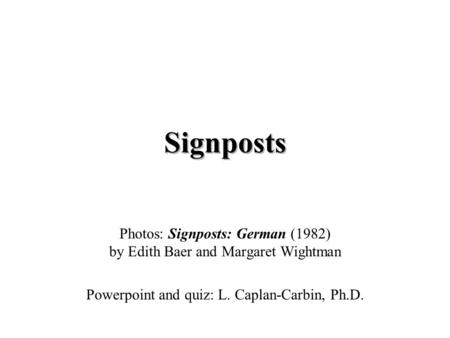 Signposts Photos: Signposts: German (1982) by Edith Baer and Margaret Wightman Powerpoint and quiz: L. Caplan-Carbin, Ph.D.