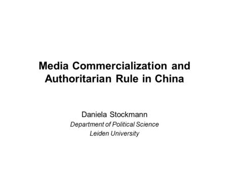 <strong>Media</strong> Commercialization and Authoritarian Rule in China Daniela Stockmann Department of Political Science Leiden University.