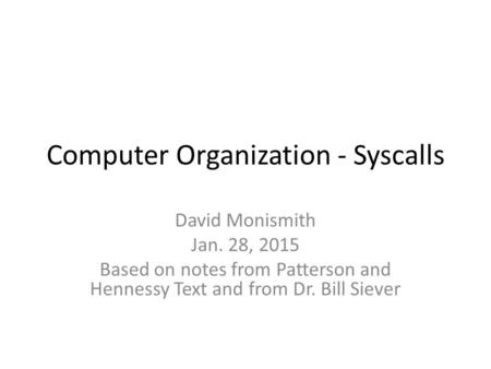 Computer Organization - Syscalls David Monismith Jan. 28, 2015 Based on notes from Patterson and Hennessy Text and from Dr. Bill Siever.