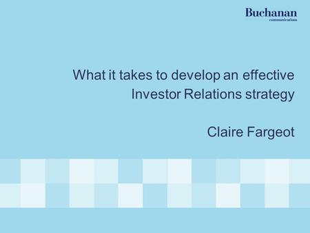 Best Practice Investor Relations What it takes to develop an effective Investor Relations strategy Claire Fargeot.