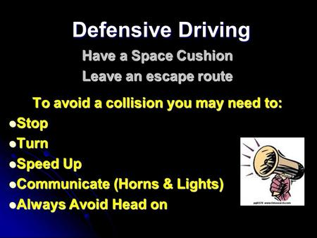 Defensive Driving Have a Space Cushion Leave an escape route To avoid a collision you may need to: Stop Turn Speed Up Communicate (Horns & Lights) Always.