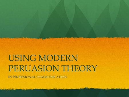 USING MODERN PERUASION THEORY IN PROFESIONAL COMMUNICATION.