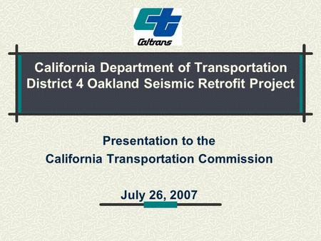 California Department of Transportation District 4 Oakland Seismic Retrofit Project Presentation to the California Transportation Commission July 26, 2007.