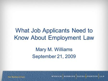 What Job Applicants Need to Know About Employment Law Mary M. Williams September 21, 2009.
