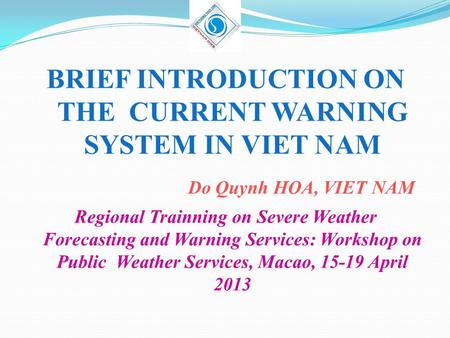 BRIEF INTRODUCTION ON THE CURRENT WARNING SYSTEM IN VIET NAM Do Quynh HOA, VIET NAM Regional Trainning on Severe Weather Forecasting and Warning Services: