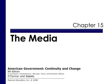 Chapter 15 The Media Pearson Education, Inc. © 2008 American Government: Continuity and Change 9th Edition to accompany Comprehensive, Alternate, Texas,