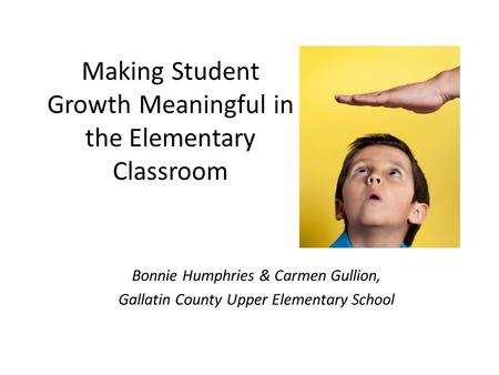 Making Student Growth Meaningful in the Elementary Classroom Bonnie Humphries & Carmen Gullion, Gallatin County Upper Elementary School.
