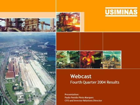 Webcast Fourth Quarter 2004 Results Presentation: Paulo Penido Pinto Marques CFO and Investor Relations Director.