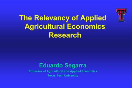 The Relevancy of Applied Agricultural Economics Research Eduardo Segarra Professor of Agricultural and Applied Economics Texas Tech University.