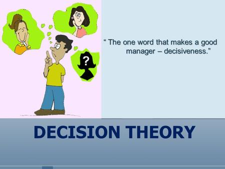 "DECISION THEORY "" The one word that makes a good manager – decisiveness."""