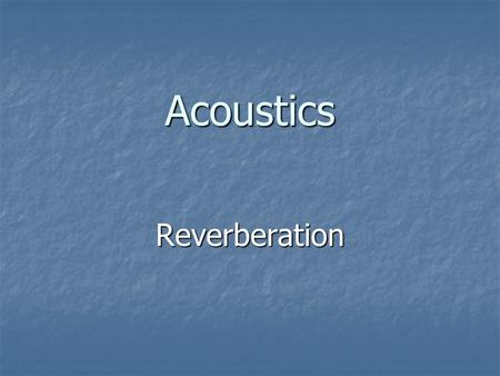 Acoustics Reverberation. What is Reverberation? Reverberation is multiple, random, blended repetitions of a sound. Reverberation is multiple, random,