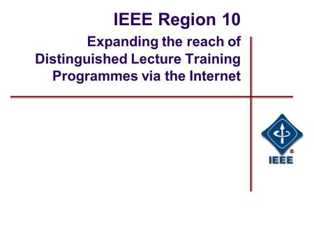 IEEE Region 10 Expanding the reach of Distinguished Lecture Training Programmes via the Internet.