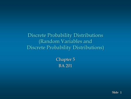 1 1 Slide Discrete Probability Distributions (Random Variables and Discrete Probability Distributions) Chapter 5 BA 201.