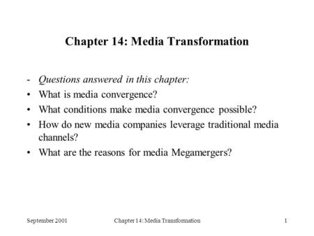 September 2001Chapter 14: Media Transformation1 -Questions answered in this chapter: What is media convergence? What conditions make media convergence.