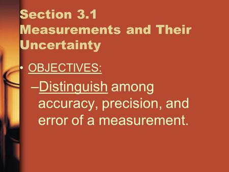 Section 3.1 Measurements and Their Uncertainty OBJECTIVES: –Distinguish among accuracy, precision, and error of a measurement.