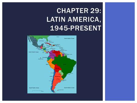 CHAPTER 29: LATIN AMERICA, 1945-PRESENT.  Since 1945, there has much political, economic and social unrest in Latin America  Economic failure led to.