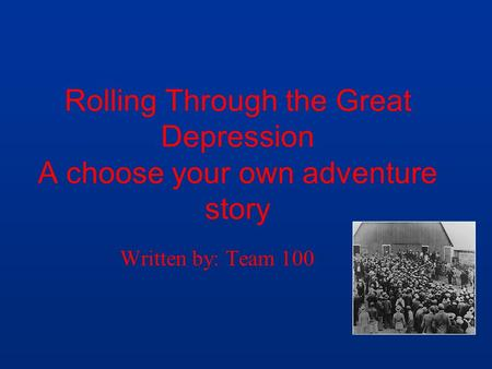 Rolling Through the Great Depression A choose your own adventure story Written by: Team 100.
