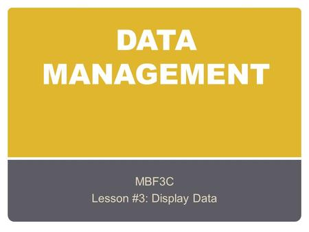 DATA MANAGEMENT MBF3C Lesson #3: Display Data. Learning Goals: To identify different types of one-variable data (i.e., categorical, discrete, continuous)
