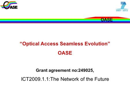 "OASE EU - Concertation and Cluster Meeting Jan. 2010 ""Optical Access Seamless Evolution"" OASE Grant agreement no:249025, ICT2009.1.1:The Network of the."
