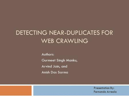 DETECTING NEAR-DUPLICATES FOR WEB CRAWLING Authors: Gurmeet Singh Manku, Arvind Jain, and Anish Das Sarma Presentation By: Fernando Arreola.