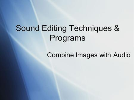 Sound Editing Techniques & Programs Combine Images with Audio.