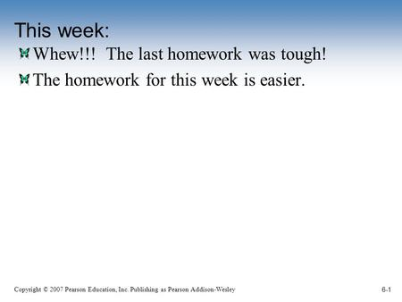 Copyright © 2007 Pearson Education, Inc. Publishing as Pearson Addison-Wesley This week: Whew!!! The last homework was tough! The homework for this week.