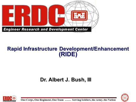 One Corps, One Regiment, One Team ……. Serving Soldiers, the Army, the Nation Rapid Infrastructure Development/Enhancement (RIDE) Dr. Albert J. Bush, III.