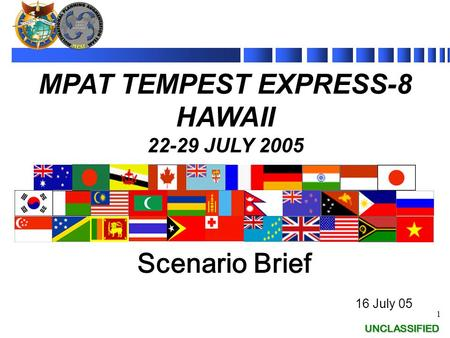 UNCLASSIFIED 1 UNCLASSIFIED Scenario Brief 16 July 05 MPAT TEMPEST EXPRESS-8 HAWAII 22-29 JULY 2005.