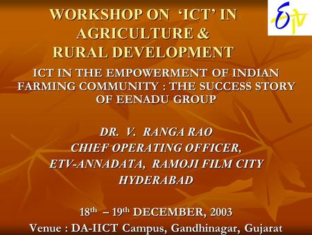 WORKSHOP ON 'ICT' IN AGRICULTURE & RURAL DEVELOPMENT ICT IN THE EMPOWERMENT OF INDIAN FARMING COMMUNITY : THE SUCCESS STORY OF EENADU GROUP DR. V. RANGA.