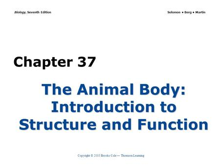 Copyright © 2005 Brooks/Cole — Thomson Learning Biology, Seventh Edition Solomon Berg Martin Chapter 37 The Animal Body: Introduction to Structure and.