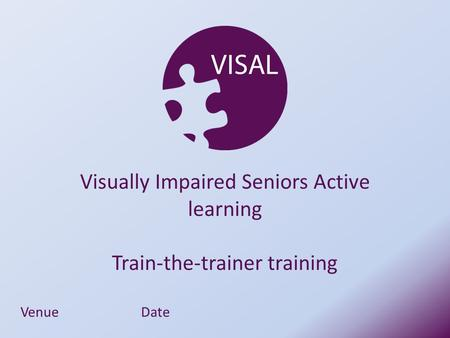 VenueDate Visually Impaired Seniors Active learning Train-the-trainer training.