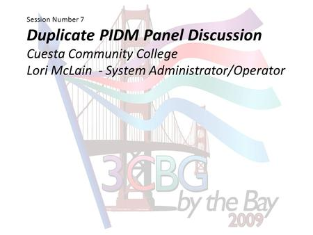 Session Number 7 Duplicate PIDM Panel Discussion Cuesta Community College Lori McLain - System Administrator/Operator.
