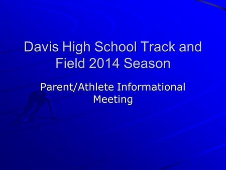 Davis High School Track and Field 2014 Season Parent/Athlete Informational Meeting.