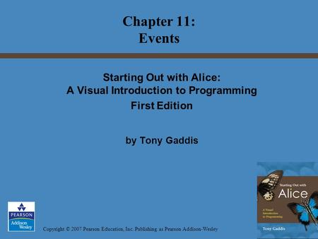 Copyright © 2007 Pearson Education, Inc. Publishing as Pearson Addison-Wesley Starting Out with Alice: A Visual Introduction to Programming First Edition.