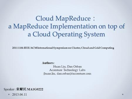 Cloud MapReduce : a MapReduce Implementation on top of a Cloud Operating System Speaker : 童耀民 MA1G0222 2013.06.11 Authors: Huan Liu, Dan Orban Accenture.