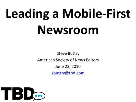 Leading a Mobile-First Newsroom Steve Buttry American Society of News Editors June 23, 2010