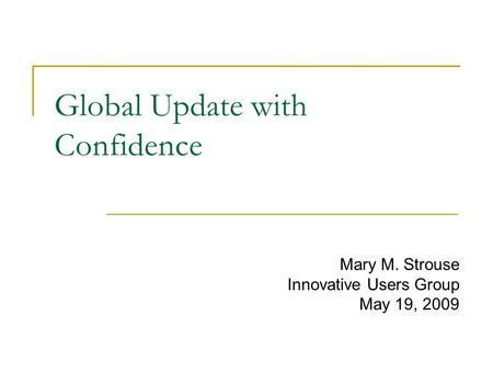 Global Update with Confidence Mary M. Strouse Innovative Users Group May 19, 2009.