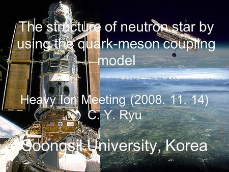 The structure of neutron star by using the quark-meson coupling model Heavy Ion Meeting (2008. 11. 14) C. Y. Ryu Soongsil University, Korea.