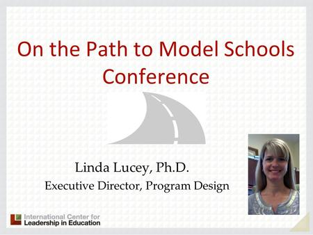 On the Path to Model Schools Conference Linda Lucey, Ph.D. Executive Director, Program Design.