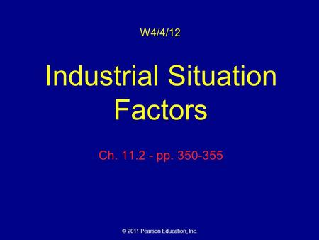 © 2011 Pearson Education, Inc. W4/4/12 Industrial Situation Factors Ch. 11.2 - pp. 350-355.