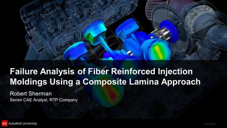 Failure Analysis of Fiber Reinforced Injection Moldings Using a Composite Lamina Approach Robert Sherman Senior CAE Analyst, RTP Company.