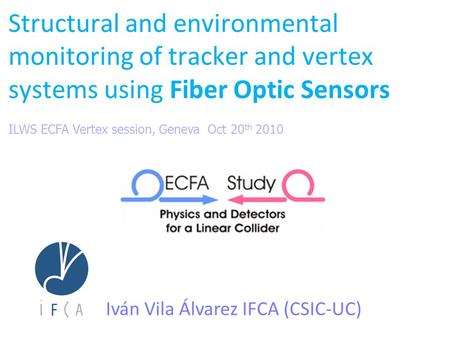Structural and environmental monitoring of tracker and vertex systems using Fiber Optic Sensors Iván Vila Álvarez IFCA (CSIC-UC) ILWS ECFA Vertex session,