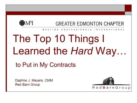 The Top 10 Things I Learned the Hard Way… to Put in My Contracts Daphne J. Meyers, CMM Red Barn Group.