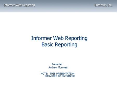Informer Web Reporting Basic Reporting Presenter: Andrew Morovati Andrew Morovati NOTE: THIS PRESENTATION PROVIDED BY ENTRINSIK.