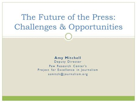 Amy Mitchell Deputy Director Pew Research Center's Project for Excellence in Journalism The Future of the Press: Challenges & Opportunities.