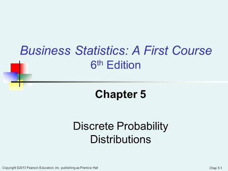 Chap 5-1 Copyright ©2013 Pearson Education, Inc. publishing as Prentice Hall Chapter 5 Discrete Probability Distributions Business Statistics: A First.