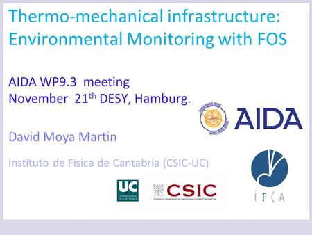 Thermo-mechanical infrastructure: Environmental Monitoring with FOS AIDA WP9.3 meeting November 21 th DESY, Hamburg. David Moya Martin Instituto de Física.