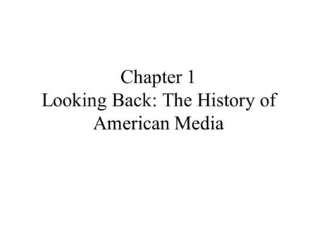 Chapter 1 Looking Back: The History of American Media.