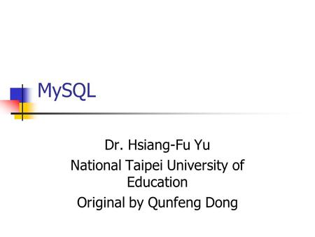 MySQL Dr. Hsiang-Fu Yu National Taipei University of Education Original by Qunfeng Dong.