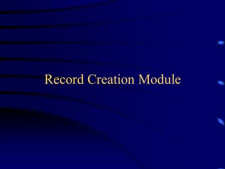 "Record Creation Module. Record Creation Module Overview Record Load process Create and modify manual records Build rules for each record ""source"" Select."